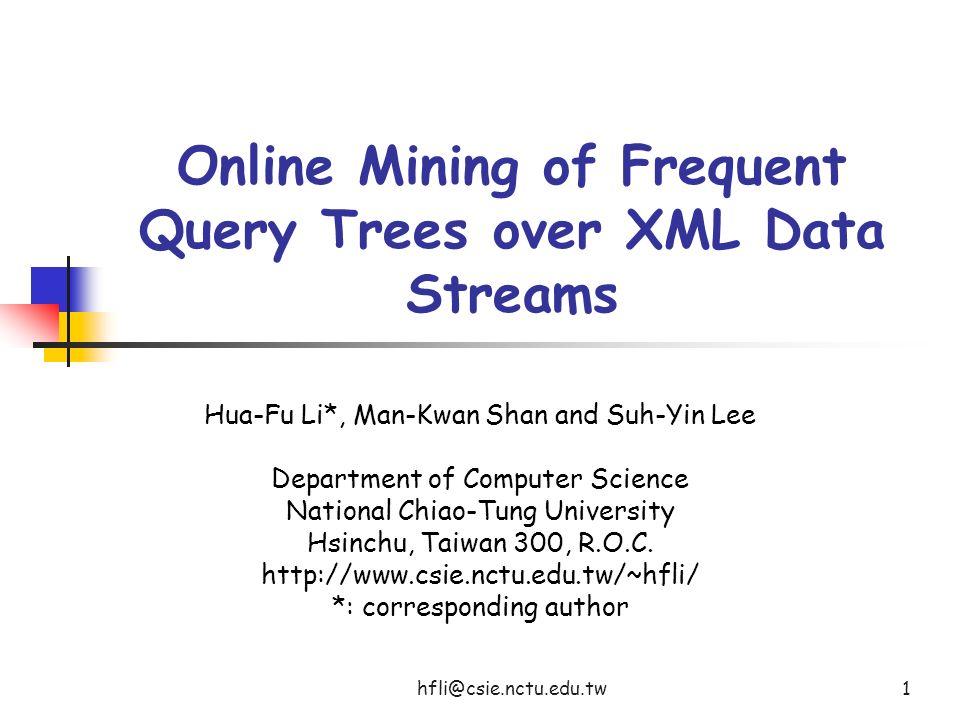 hfli@csie.nctu.edu.tw1 Online Mining of Frequent Query Trees over XML Data Streams Hua-Fu Li*, Man-Kwan Shan and Suh-Yin Lee Department of Computer Science National Chiao-Tung University Hsinchu, Taiwan 300, R.O.C.