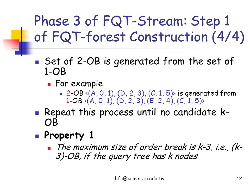 hfli@csie.nctu.edu.tw12 Phase 3 of FQT-Stream: Step 1 of FQT-forest Construction (4/4) Set of 2-OB is generated from the set of 1-OB For example 2-OB is generated from 1-OB Repeat this process until no candidate k- OB Property 1 The maximum size of order break is k-3, i.e., (k- 3)-OB, if the query tree has k nodes