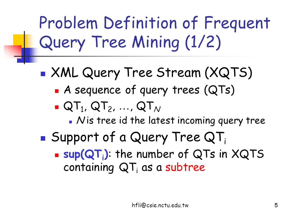 hfli@csie.nctu.edu.tw5 Problem Definition of Frequent Query Tree Mining (1/2) XML Query Tree Stream (XQTS) A sequence of query trees (QTs) QT 1, QT 2,