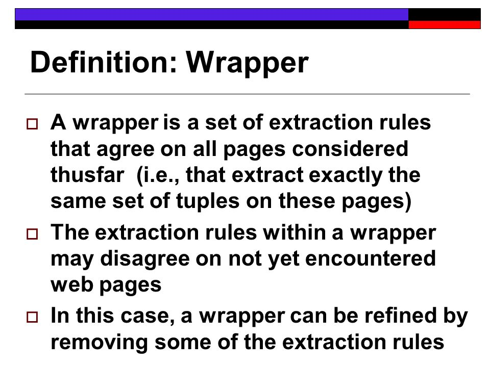Definition: Wrapper A wrapper is a set of extraction rules that agree on all pages considered thusfar (i.e., that extract exactly the same set of tuples on these pages) The extraction rules within a wrapper may disagree on not yet encountered web pages In this case, a wrapper can be refined by removing some of the extraction rules