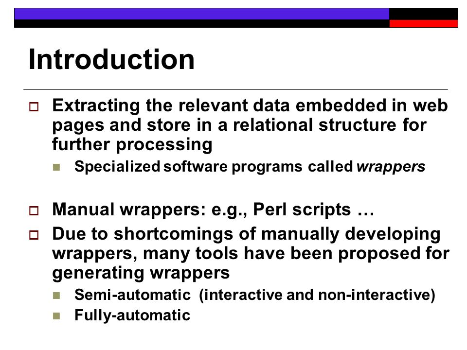 Introduction Extracting the relevant data embedded in web pages and store in a relational structure for further processing Specialized software programs called wrappers Manual wrappers: e.g., Perl scripts … Due to shortcomings of manually developing wrappers, many tools have been proposed for generating wrappers Semi-automatic (interactive and non-interactive) Fully-automatic