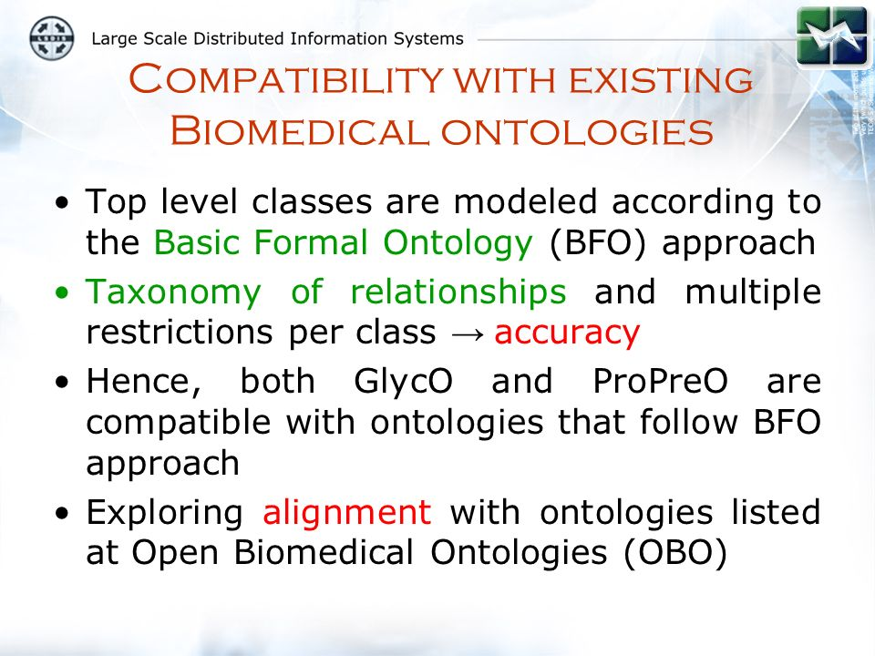 Compatibility with existing Biomedical ontologies Top level classes are modeled according to the Basic Formal Ontology (BFO) approach Taxonomy of relationships and multiple restrictions per class accuracy Hence, both GlycO and ProPreO are compatible with ontologies that follow BFO approach Exploring alignment with ontologies listed at Open Biomedical Ontologies (OBO)
