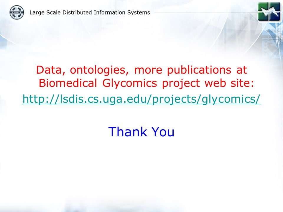 Data, ontologies, more publications at Biomedical Glycomics project web site: http://lsdis.cs.uga.edu/projects/glycomics/ Thank You