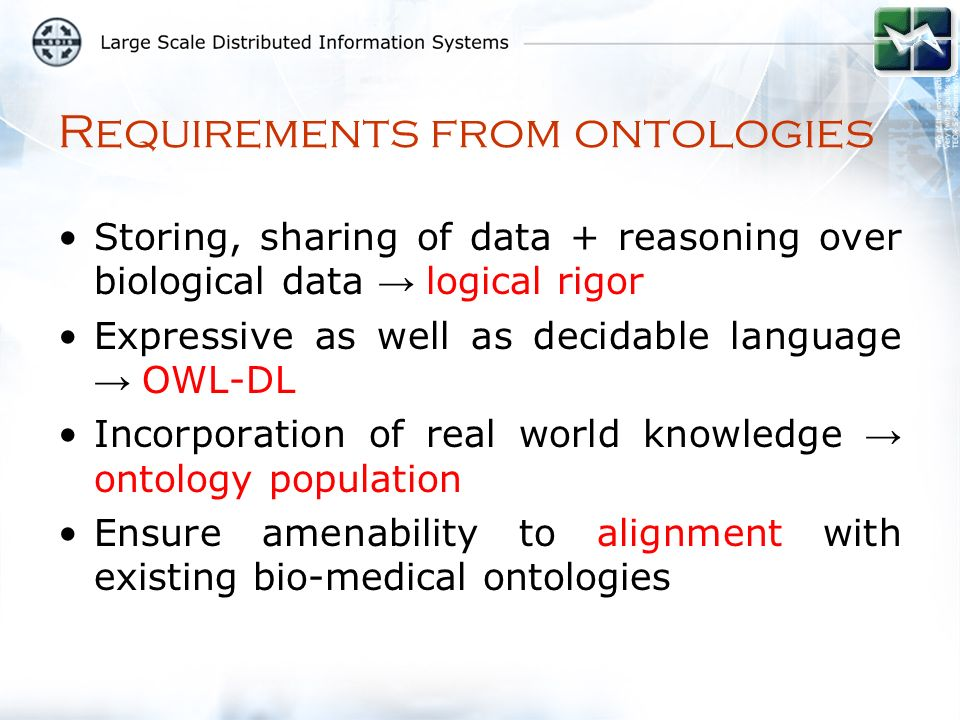 Requirements from ontologies Storing, sharing of data + reasoning over biological data logical rigor Expressive as well as decidable language OWL-DL Incorporation of real world knowledge ontology population Ensure amenability to alignment with existing bio-medical ontologies