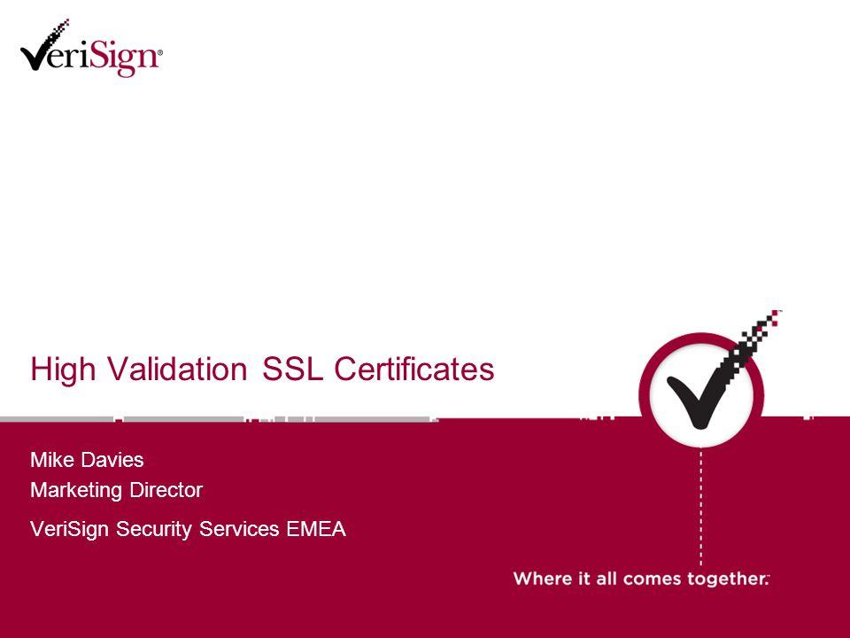 High Validation SSL Certificates Mike Davies Marketing Director VeriSign Security Services EMEA