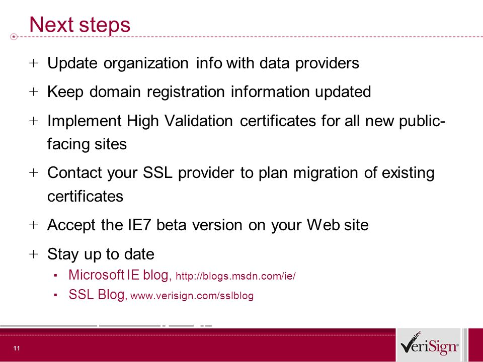 11 Next steps + Update organization info with data providers + Keep domain registration information updated + Implement High Validation certificates for all new public- facing sites + Contact your SSL provider to plan migration of existing certificates + Accept the IE7 beta version on your Web site + Stay up to date Microsoft IE blog, http://blogs.msdn.com/ie/ SSL Blog, www.verisign.com/sslblog