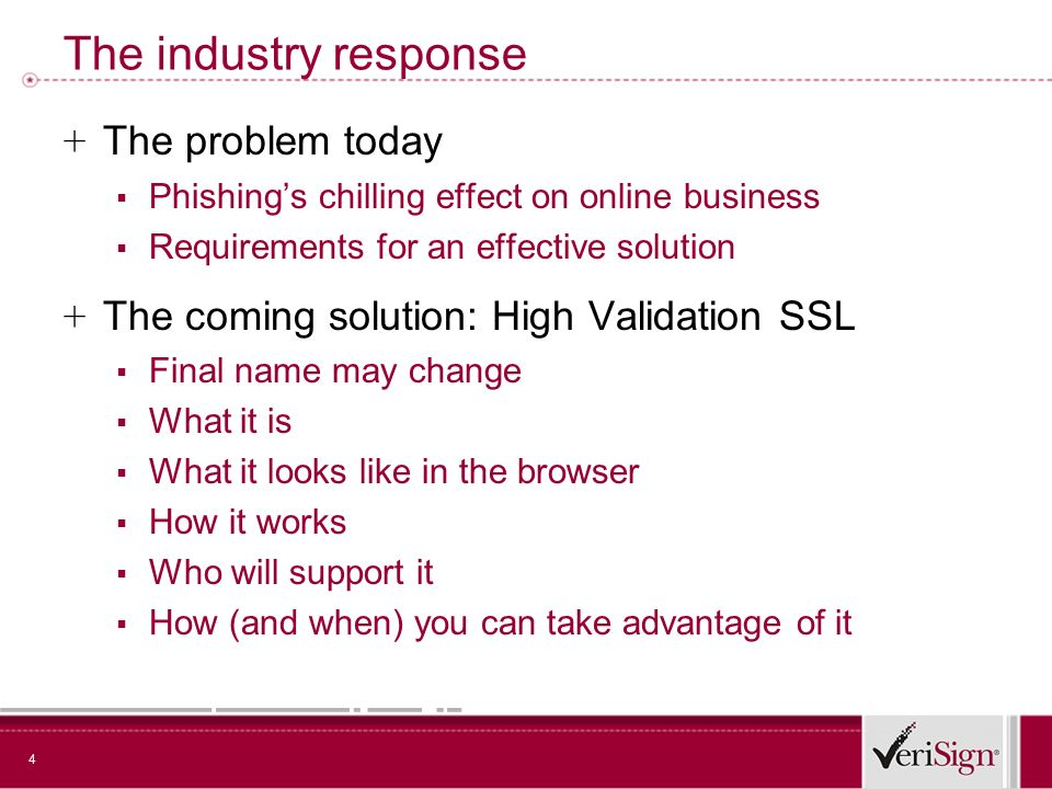 4 The industry response + The problem today Phishings chilling effect on online business Requirements for an effective solution + The coming solution: High Validation SSL Final name may change What it is What it looks like in the browser How it works Who will support it How (and when) you can take advantage of it
