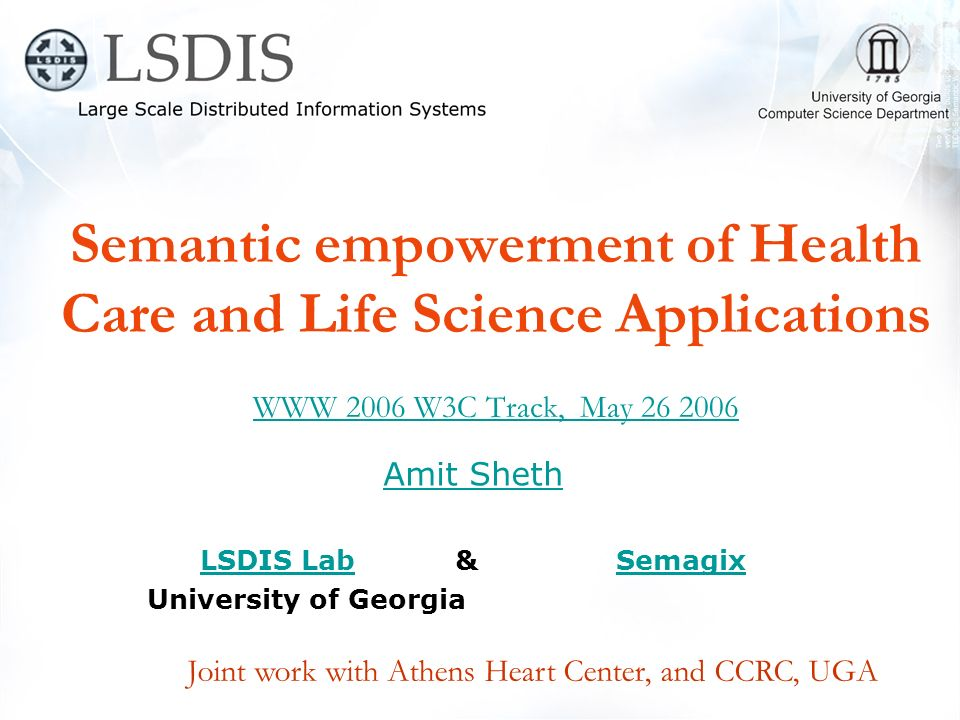 Semantic empowerment of Health Care and Life Science Applications WWW 2006 W3C Track, May 26 2006 WWW 2006 W3C Track, May 26 2006 Amit Sheth LSDIS LabLSDIS Lab & SemagixSemagix University of Georgia Joint work with Athens Heart Center, and CCRC, UGA