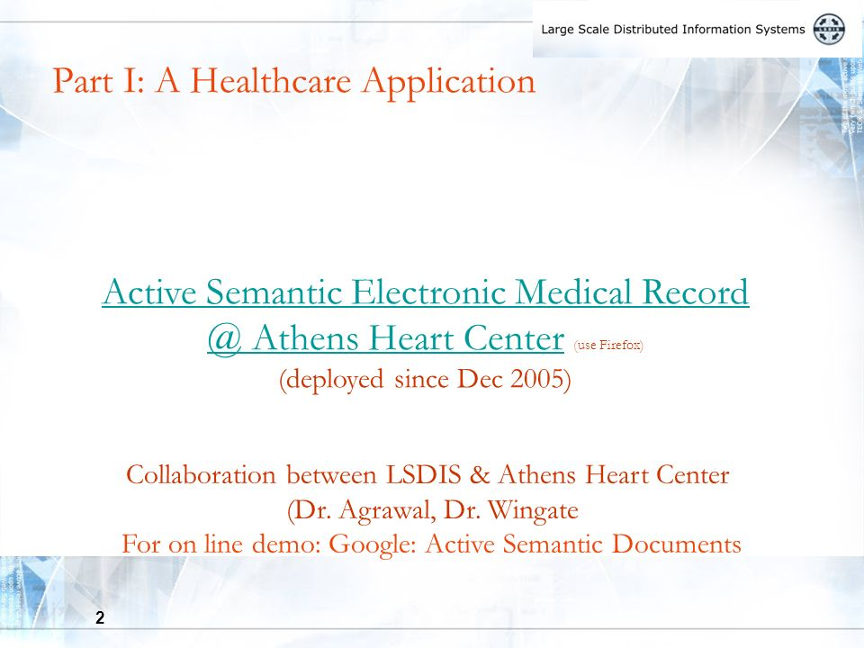 2 Part I: A Healthcare Application Active Semantic Electronic Medical Record @ Athens Heart CenterActive Semantic Electronic Medical Record @ Athens Heart Center (use Firefox) (deployed since Dec 2005) Collaboration between LSDIS & Athens Heart Center (Dr.
