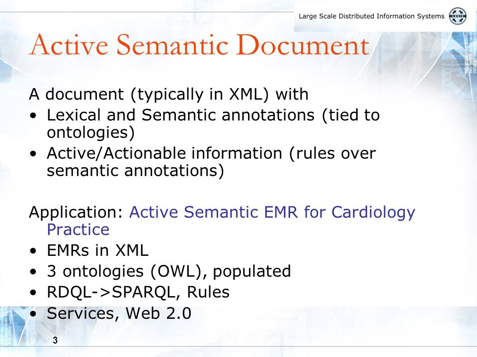 3 Active Semantic Document A document (typically in XML) with Lexical and Semantic annotations (tied to ontologies) Active/Actionable information (rules over semantic annotations) Application: Active Semantic EMR for Cardiology Practice EMRs in XML 3 ontologies (OWL), populated RDQL->SPARQL, Rules Services, Web 2.0