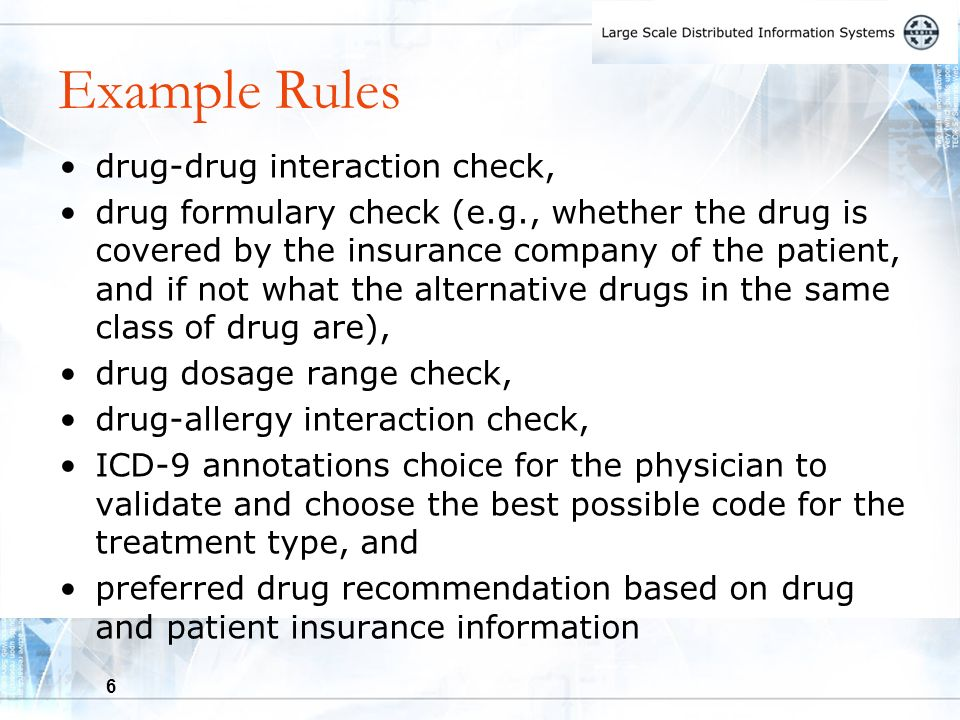 6 Example Rules drug-drug interaction check, drug formulary check (e.g., whether the drug is covered by the insurance company of the patient, and if not what the alternative drugs in the same class of drug are), drug dosage range check, drug-allergy interaction check, ICD-9 annotations choice for the physician to validate and choose the best possible code for the treatment type, and preferred drug recommendation based on drug and patient insurance information