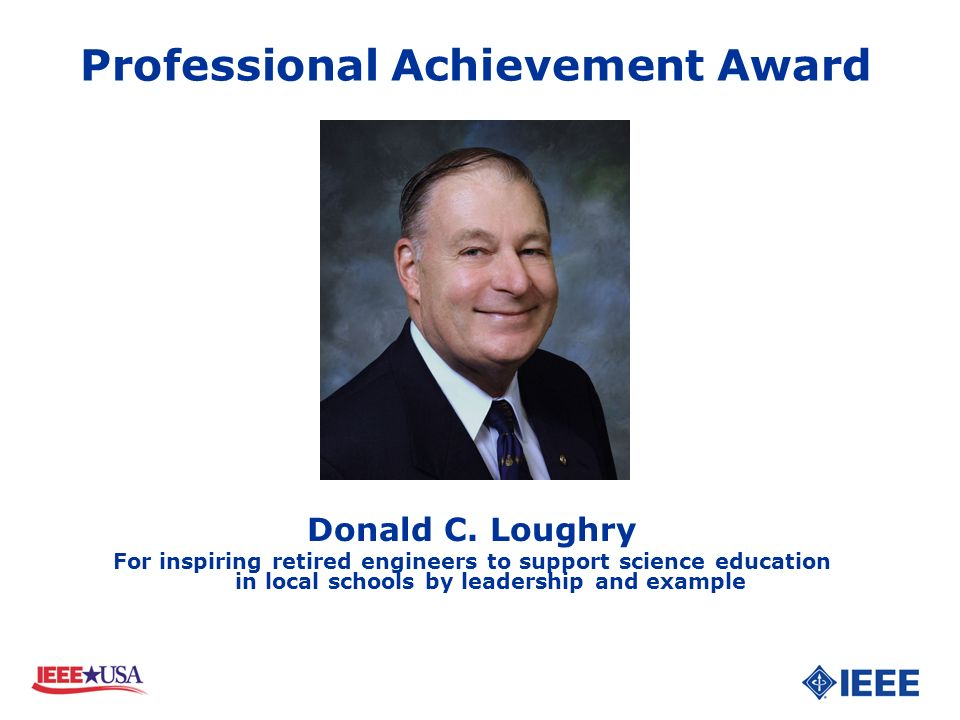 Donald C. Loughry For inspiring retired engineers to support science education in local schools by leadership and example Professional Achievement Awa