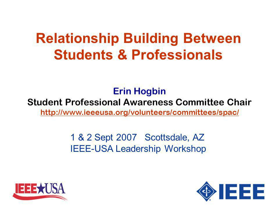 Erin Hogbin Student Professional Awareness Committee Chair http://www.ieeeusa.org/volunteers/committees/spac/ Relationship Building Between Students & Professionals 1 & 2 Sept 2007 Scottsdale, AZ IEEE-USA Leadership Workshop