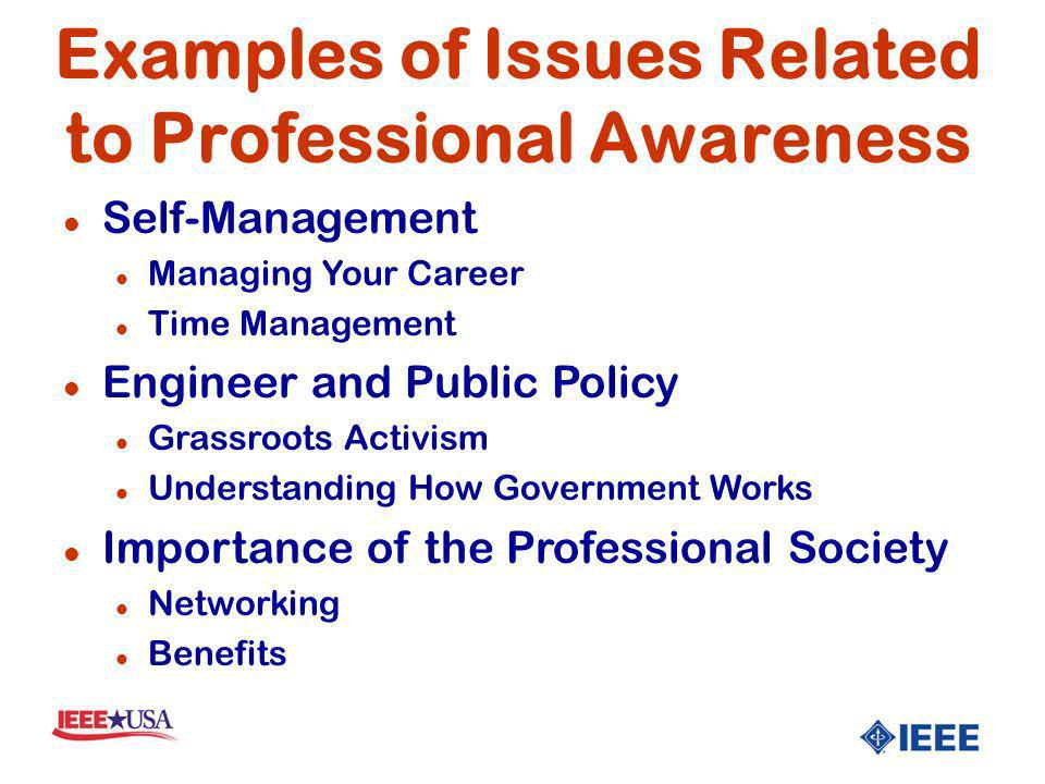 l Self-Management l Managing Your Career l Time Management l Engineer and Public Policy l Grassroots Activism l Understanding How Government Works l Importance of the Professional Society l Networking l Benefits Examples of Issues Related to Professional Awareness