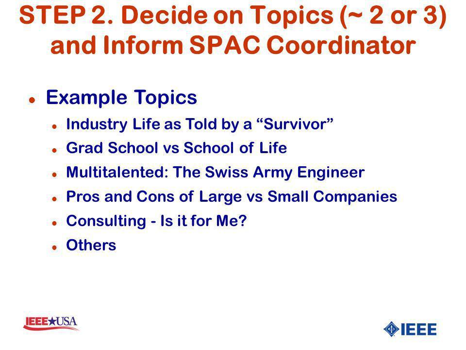 STEP 2. Decide on Topics (~ 2 or 3) and Inform SPAC Coordinator l Example Topics l Industry Life as Told by a Survivor l Grad School vs School of Life