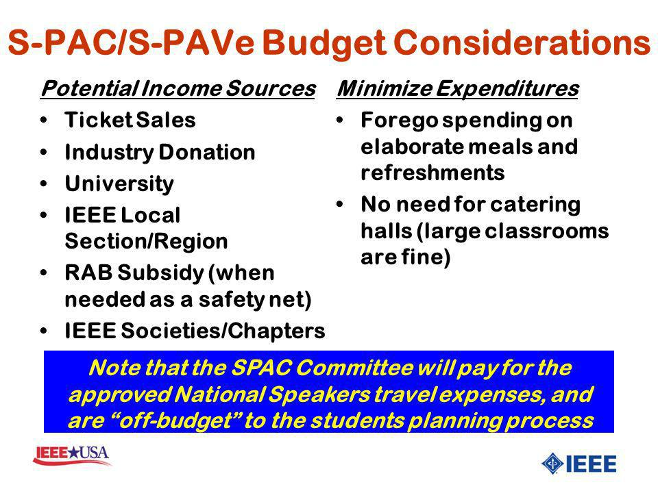 S-PAC/S-PAVe Budget Considerations Potential Income Sources Ticket Sales Industry Donation University IEEE Local Section/Region RAB Subsidy (when needed as a safety net) IEEE Societies/Chapters Minimize Expenditures Forego spending on elaborate meals and refreshments No need for catering halls (large classrooms are fine) Note that the SPAC Committee will pay for the approved National Speakers travel expenses, and are off-budget to the students planning process