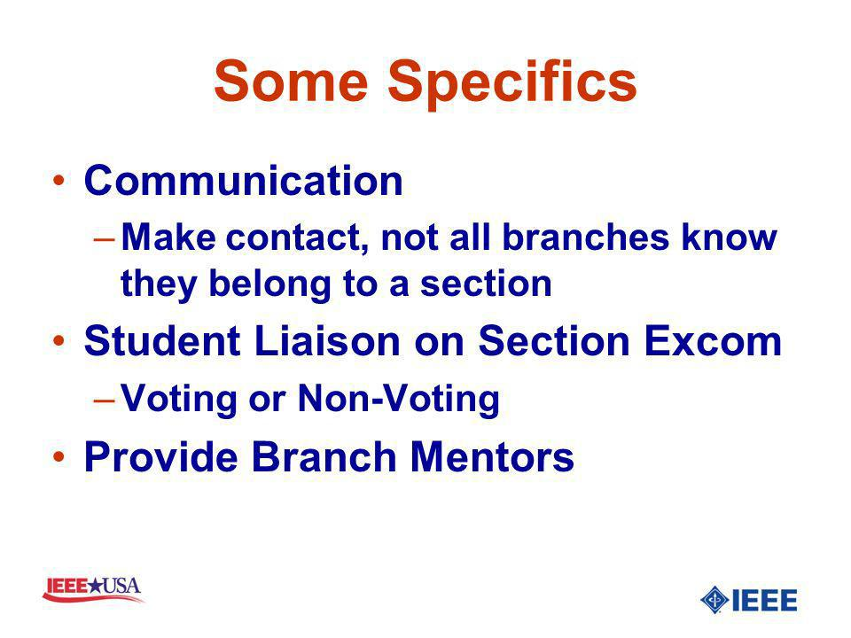 Some Specifics Communication –Make contact, not all branches know they belong to a section Student Liaison on Section Excom –Voting or Non-Voting Provide Branch Mentors