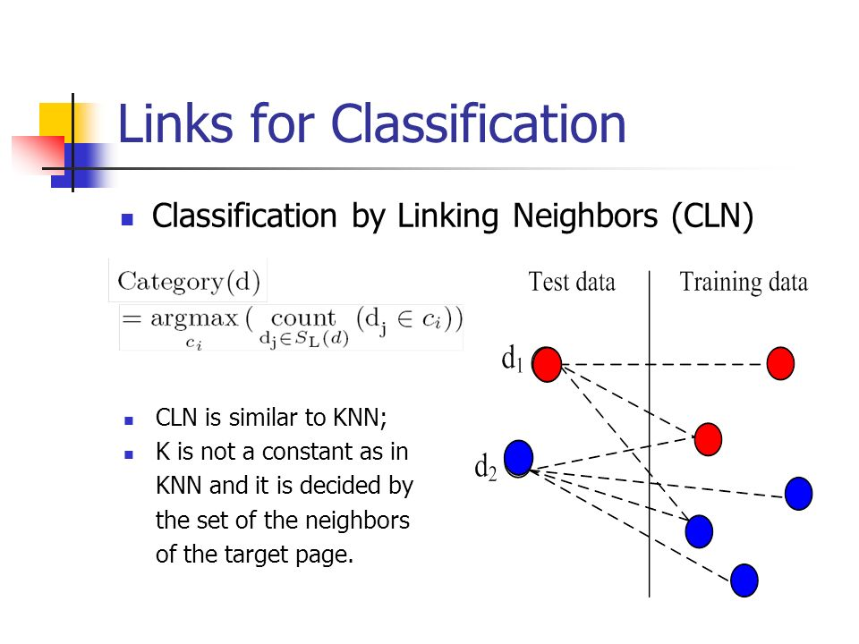 Links for Classification Classification by Linking Neighbors (CLN) CLN is similar to KNN; K is not a constant as in KNN and it is decided by the set of the neighbors of the target page.