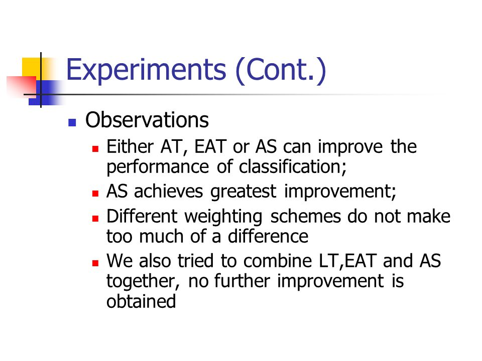 Experiments (Cont.) Observations Either AT, EAT or AS can improve the performance of classification; AS achieves greatest improvement; Different weighting schemes do not make too much of a difference We also tried to combine LT,EAT and AS together, no further improvement is obtained