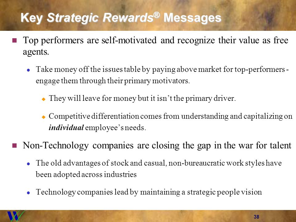 38 Key Strategic Rewards ® Messages Top performers are self-motivated and recognize their value as free agents. Take money off the issues table by pay