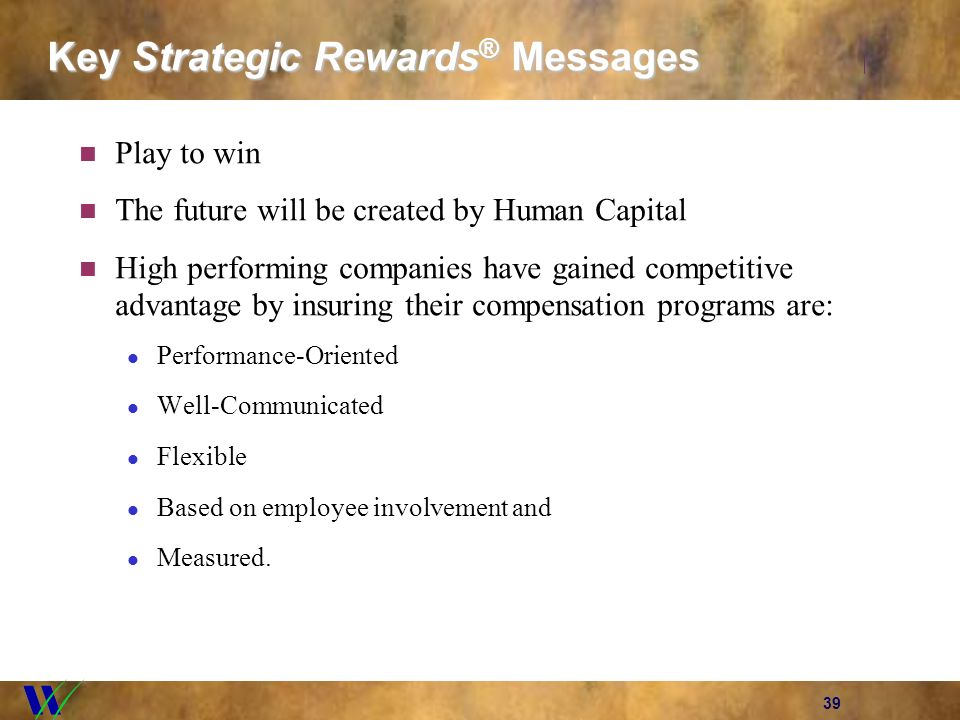 39 Key Strategic Rewards ® Messages Play to win The future will be created by Human Capital High performing companies have gained competitive advantag