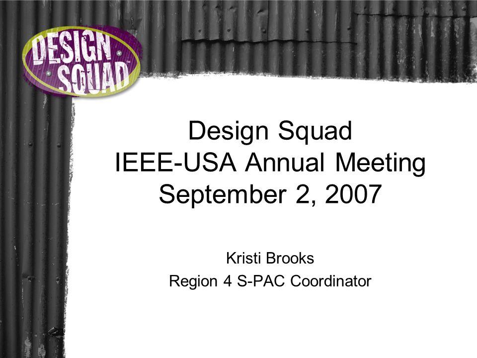 Design Squad IEEE-USA Annual Meeting September 2, 2007 Kristi Brooks Region 4 S-PAC Coordinator