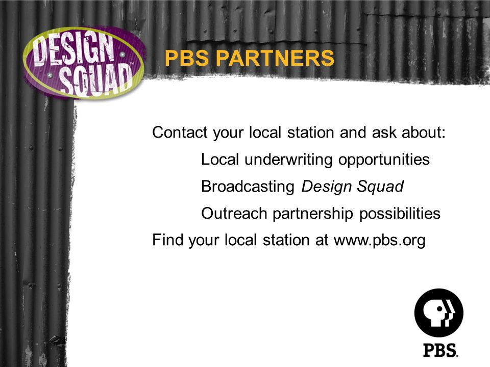 Contact your local station and ask about: Local underwriting opportunities Broadcasting Design Squad Outreach partnership possibilities Find your loca