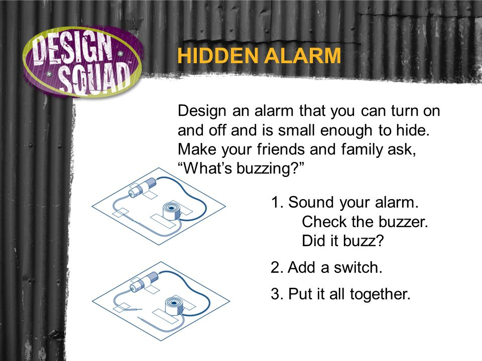 HIDDEN ALARM Design an alarm that you can turn on and off and is small enough to hide. Make your friends and family ask, Whats buzzing? 1. Sound your