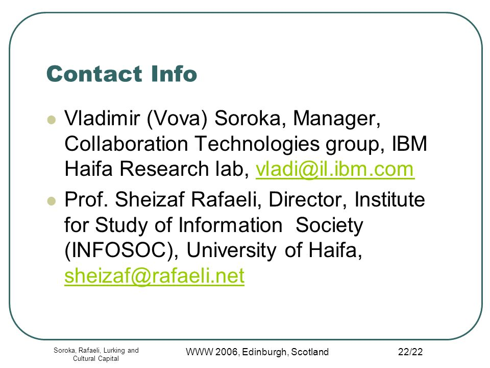 Soroka, Rafaeli, Lurking and Cultural Capital WWW 2006, Edinburgh, Scotland 22/22 Contact Info Vladimir (Vova) Soroka, Manager, Collaboration Technologies group, IBM Haifa Research lab, vladi@il.ibm.comvladi@il.ibm.com Prof.