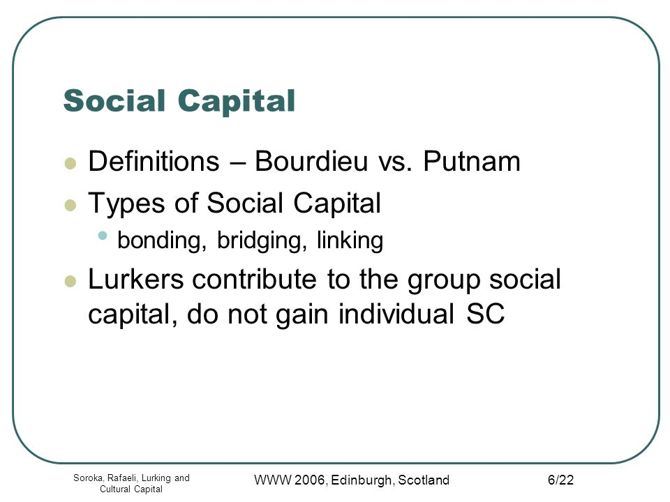 Soroka, Rafaeli, Lurking and Cultural Capital WWW 2006, Edinburgh, Scotland 6/22 Social Capital Definitions – Bourdieu vs.