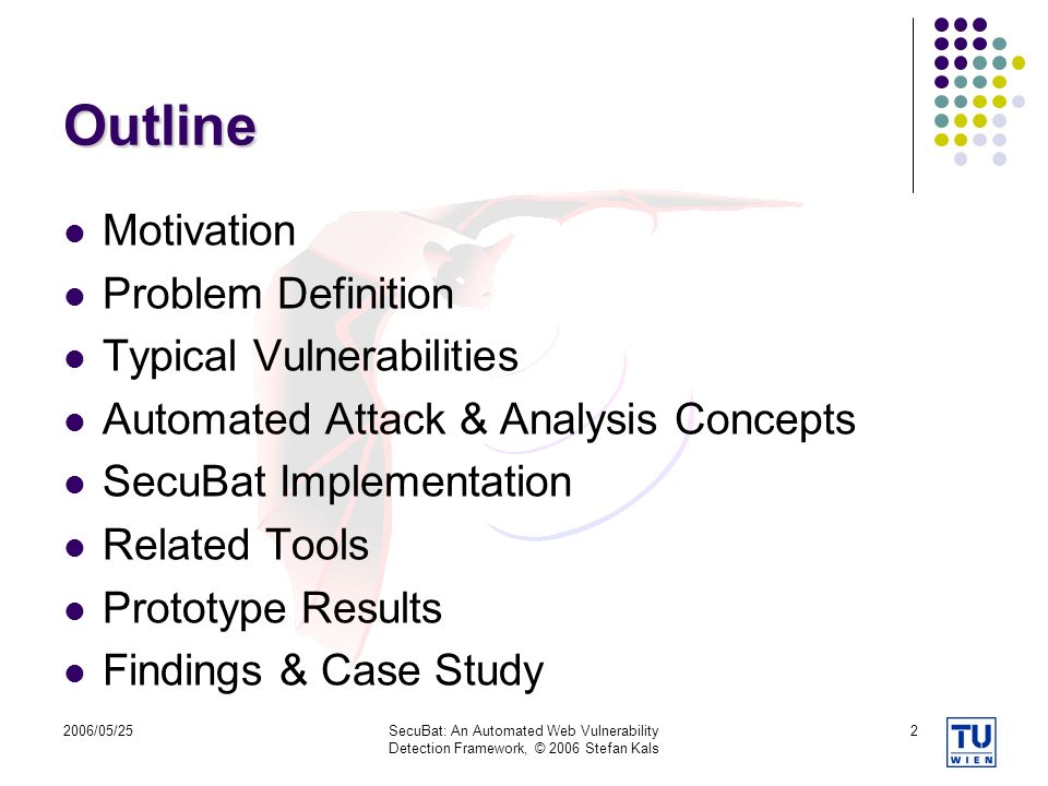2006/05/25SecuBat: An Automated Web Vulnerability Detection Framework, © 2006 Stefan Kals 2 Outline Motivation Problem Definition Typical Vulnerabilities Automated Attack & Analysis Concepts SecuBat Implementation Related Tools Prototype Results Findings & Case Study