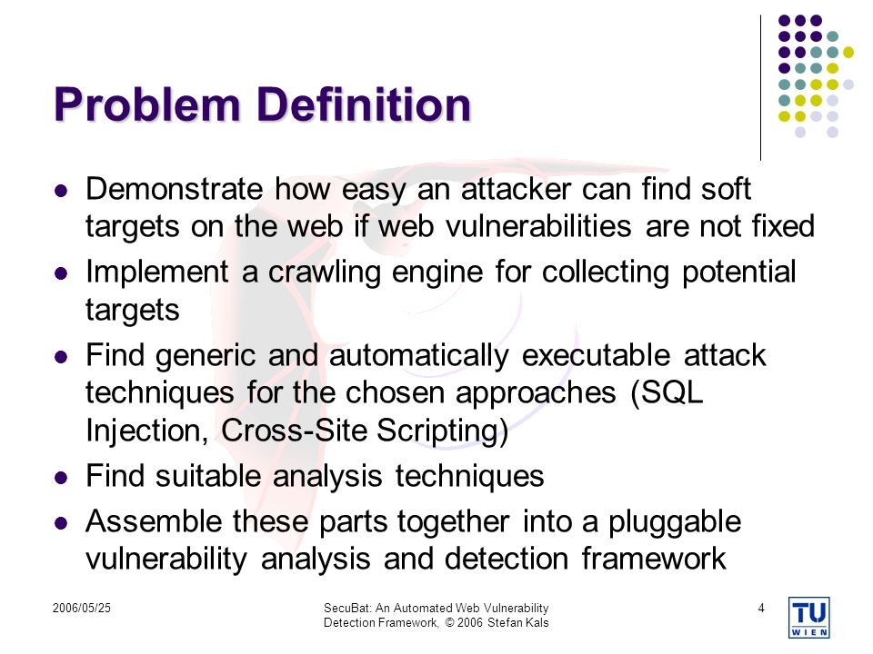 2006/05/25SecuBat: An Automated Web Vulnerability Detection Framework, © 2006 Stefan Kals 4 Problem Definition Demonstrate how easy an attacker can find soft targets on the web if web vulnerabilities are not fixed Implement a crawling engine for collecting potential targets Find generic and automatically executable attack techniques for the chosen approaches (SQL Injection, Cross-Site Scripting) Find suitable analysis techniques Assemble these parts together into a pluggable vulnerability analysis and detection framework