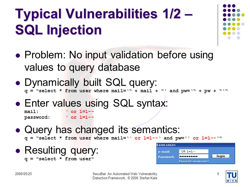 2006/05/25SecuBat: An Automated Web Vulnerability Detection Framework, © 2006 Stefan Kals 5 Typical Vulnerabilities 1/2 – SQL Injection Problem: No input validation before using values to query database Dynamically built SQL query: q = select * from user where mail= + mail + and pw= + pw + Enter values using SQL syntax: mail: or 1=1-- password: or 1=1-- Query has changed its semantics: q = select * from user where mail= or 1=1-- and pw= or 1=1-- Resulting query: q = select * from user