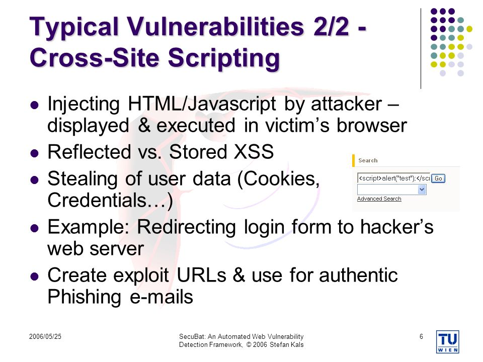 2006/05/25SecuBat: An Automated Web Vulnerability Detection Framework, © 2006 Stefan Kals 6 Typical Vulnerabilities 2/2 - Cross-Site Scripting Injecting HTML/Javascript by attacker – displayed & executed in victims browser Reflected vs.