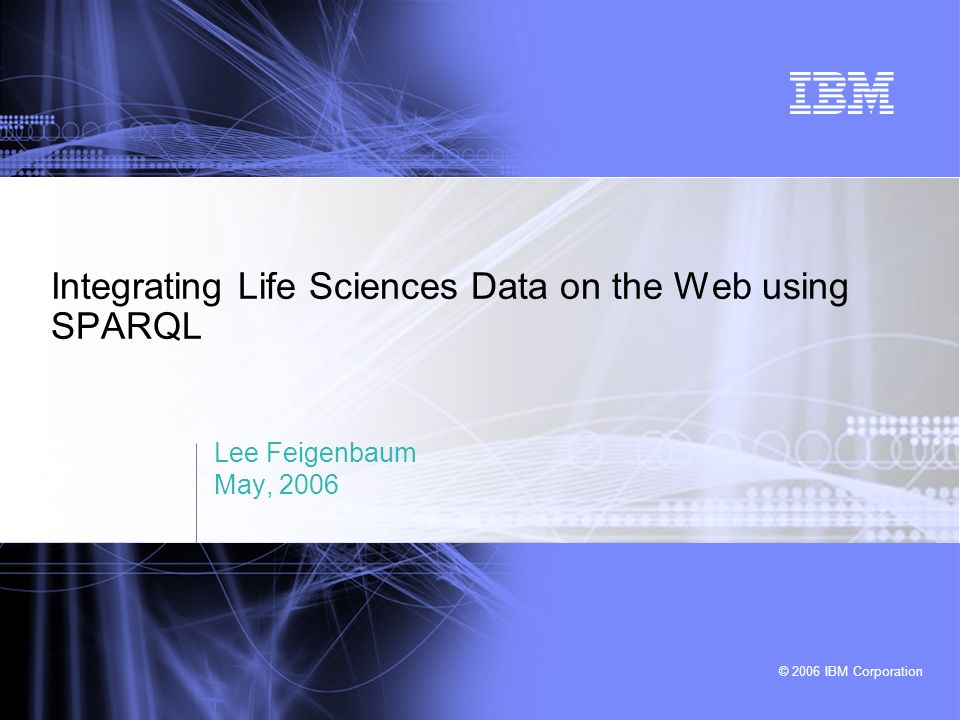 © 2006 IBM Corporation Integrating Life Sciences Data on the Web using SPARQL Lee Feigenbaum May, 2006