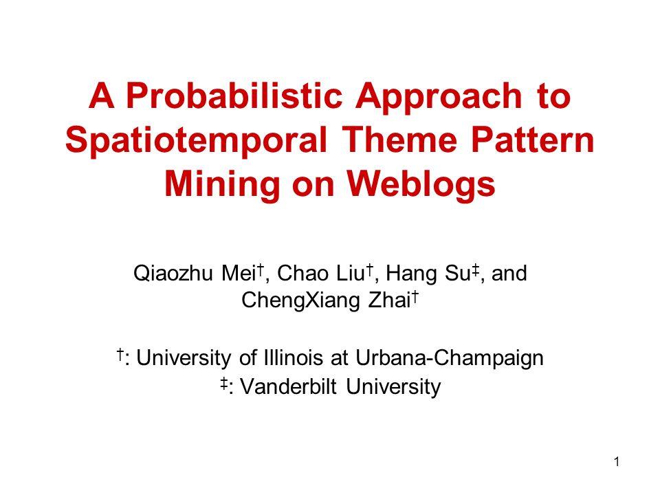 1 A Probabilistic Approach to Spatiotemporal Theme Pattern Mining on Weblogs Qiaozhu Mei, Chao Liu, Hang Su, and ChengXiang Zhai : University of Illin