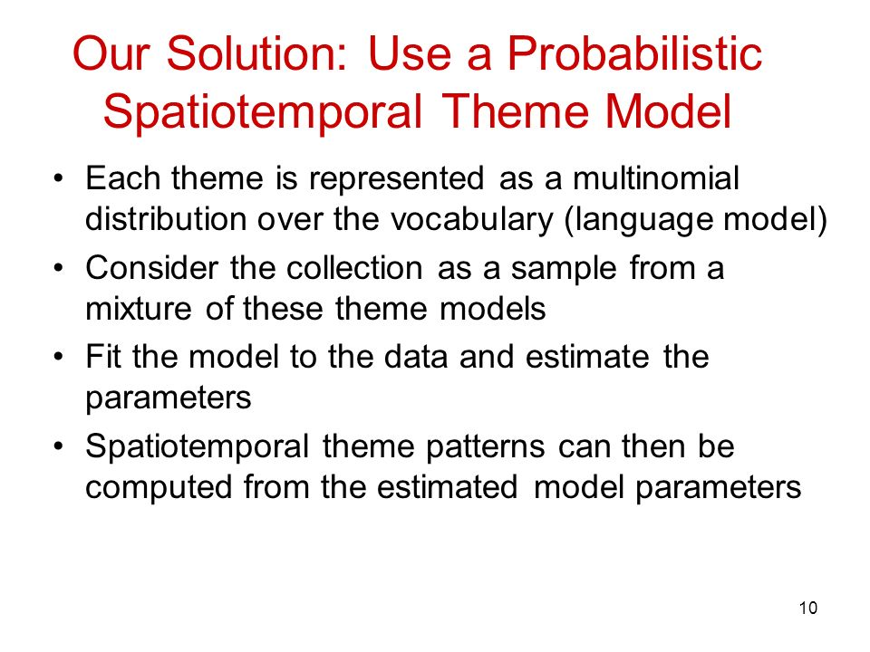 10 Our Solution: Use a Probabilistic Spatiotemporal Theme Model Each theme is represented as a multinomial distribution over the vocabulary (language