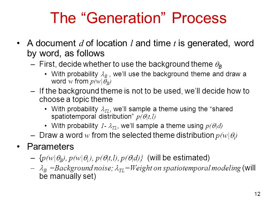 12 The Generation Process A document d of location l and time t is generated, word by word, as follows –First, decide whether to use the background th