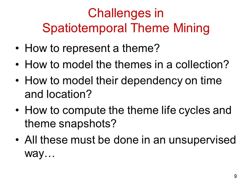 9 Challenges in Spatiotemporal Theme Mining How to represent a theme? How to model the themes in a collection? How to model their dependency on time a