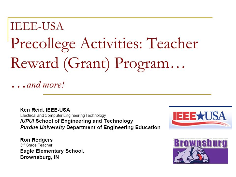 IEEE-USA Precollege Activities: Teacher Reward (Grant) Program… … and more! Ken Reid, IEEE-USA Electrical and Computer Engineering Technology IUPUI Sc