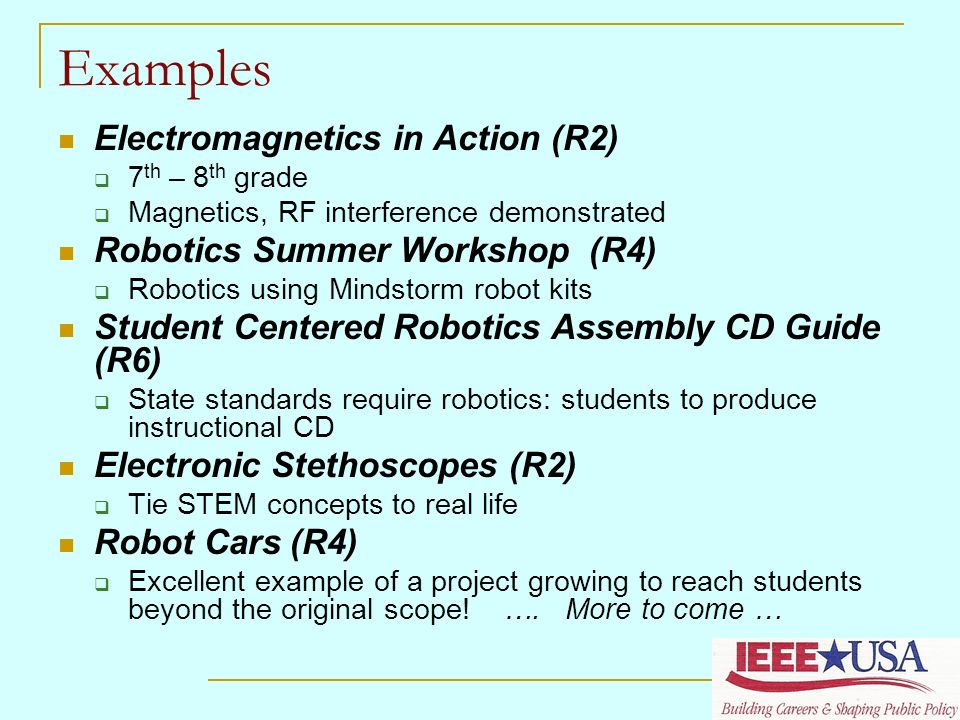 Examples Electromagnetics in Action (R2) 7 th – 8 th grade Magnetics, RF interference demonstrated Robotics Summer Workshop (R4) Robotics using Mindstorm robot kits Student Centered Robotics Assembly CD Guide (R6) State standards require robotics: students to produce instructional CD Electronic Stethoscopes (R2) Tie STEM concepts to real life Robot Cars (R4) Excellent example of a project growing to reach students beyond the original scope.