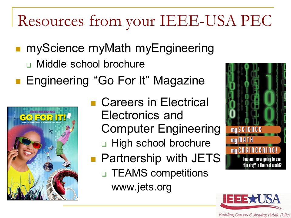 Resources from your IEEE-USA PEC Careers in Electrical Electronics and Computer Engineering High school brochure Partnership with JETS TEAMS competitions www.jets.org myScience myMath myEngineering Middle school brochure Engineering Go For It Magazine
