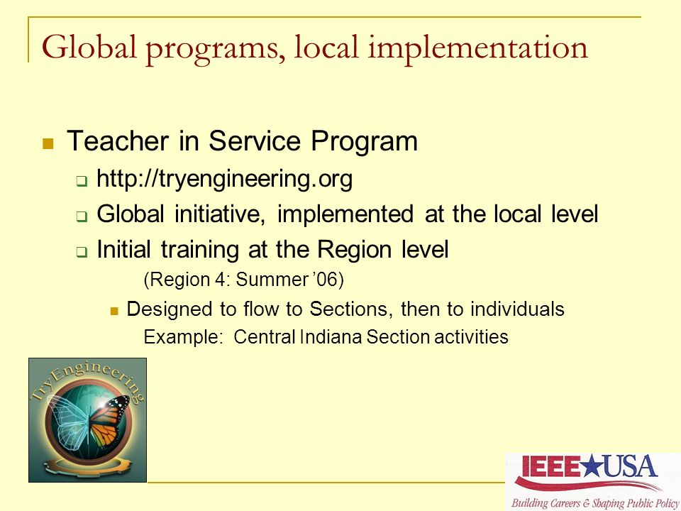 Teacher in Service Program http://tryengineering.org Global initiative, implemented at the local level Initial training at the Region level (Region 4: Summer 06) Designed to flow to Sections, then to individuals Example: Central Indiana Section activities Global programs, local implementation