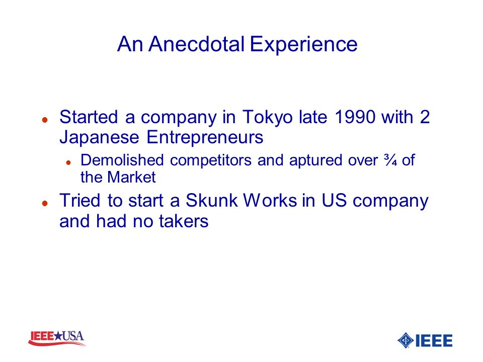 l Started a company in Tokyo late 1990 with 2 Japanese Entrepreneurs l Demolished competitors and aptured over ¾ of the Market l Tried to start a Skunk Works in US company and had no takers An Anecdotal Experience