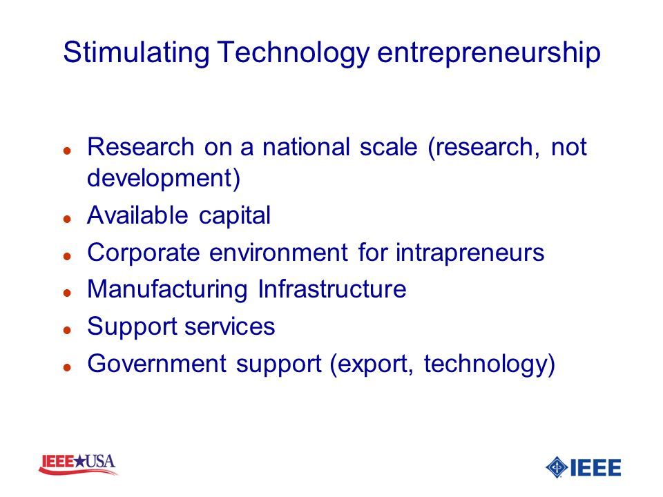 Stimulating Technology entrepreneurship l Research on a national scale (research, not development) l Available capital l Corporate environment for intrapreneurs l Manufacturing Infrastructure l Support services l Government support (export, technology)