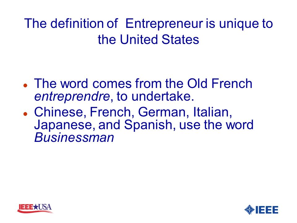 The definition of Entrepreneur is unique to the United States l The word comes from the Old French entreprendre, to undertake. l Chinese, French, Germ