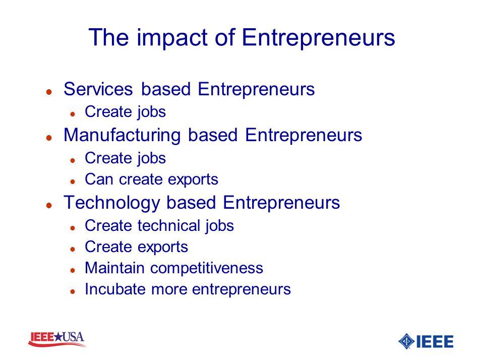 The impact of Entrepreneurs l Services based Entrepreneurs l Create jobs l Manufacturing based Entrepreneurs l Create jobs l Can create exports l Tech