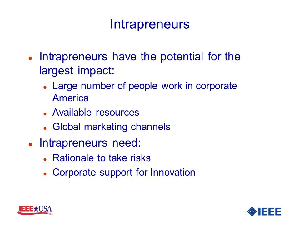 Intrapreneurs l Intrapreneurs have the potential for the largest impact: l Large number of people work in corporate America l Available resources l Gl