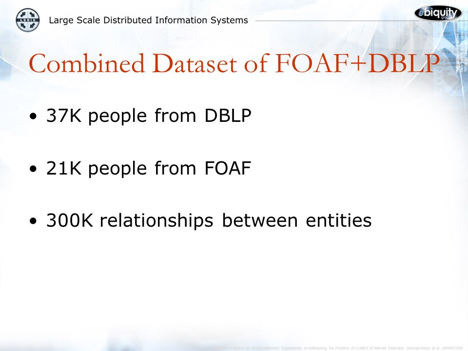Semantic Analytics on Social Networks: Experiences in Addressing the Problem of Conflict of Interest Detection, Aleman-Meza et al., WWW2006 Combined Dataset of FOAF+DBLP 37K people from DBLP 21K people from FOAF 300K relationships between entities
