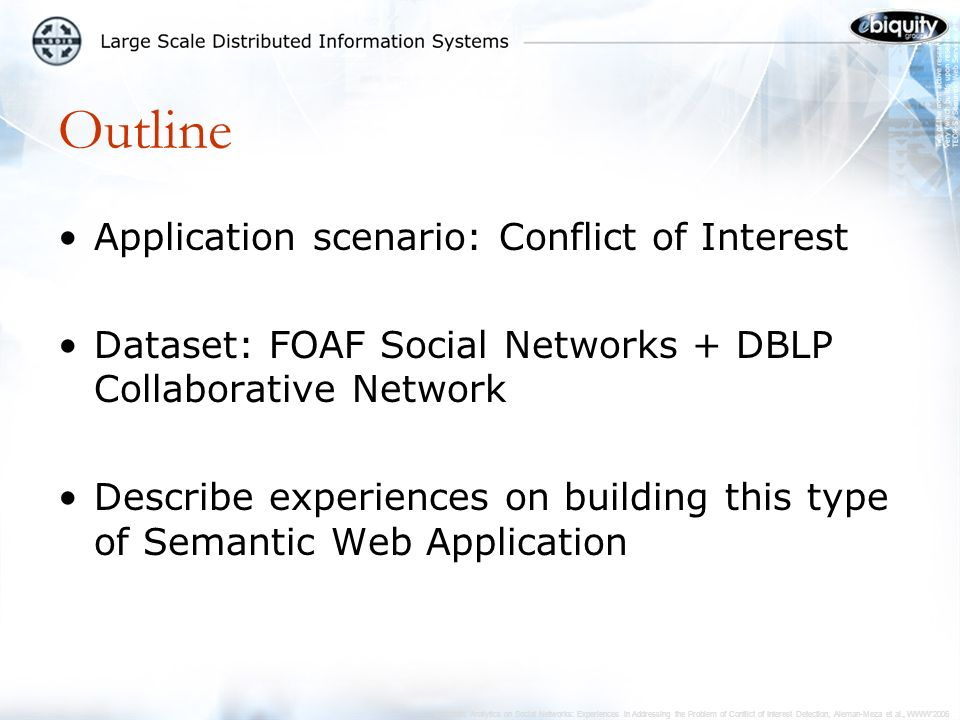 Semantic Analytics on Social Networks: Experiences in Addressing the Problem of Conflict of Interest Detection, Aleman-Meza et al., WWW2006 Evaluating COI Detection Results Used a subset of papers and reviewers –from a previous WWW conference Human verified COI cases –Validated well for cases where syntactic match would otherwise fail We missed on very few cases where a COI level was not detected –Due to lack of information or outdated data